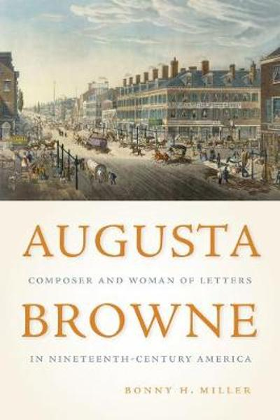 Augusta Browne - Composer and Woman of Letters in Nineteenth-Century America - Bonny H. Miller