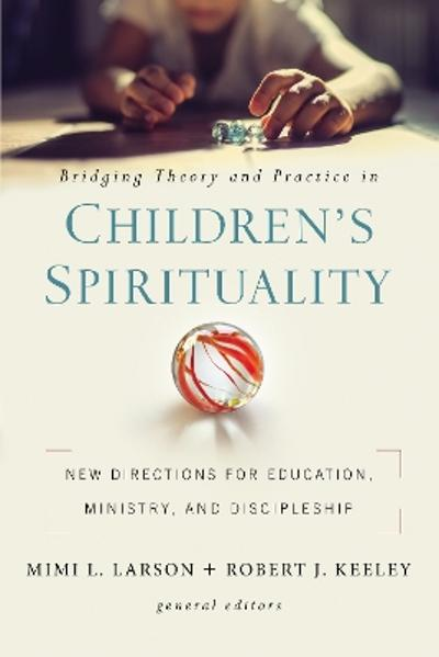 Bridging Theory and Practice in Children's Spirituality - Mimi L. Larson