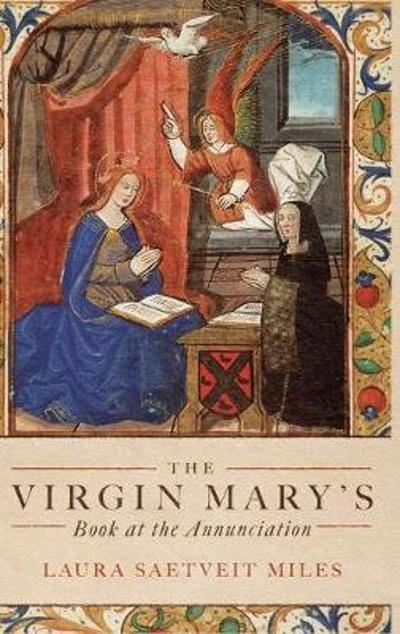 The Virgin Mary`s Book at the Annunciation - Reading, Interpretation, and Devotion in Medieval England - Laura Saetveit Miles