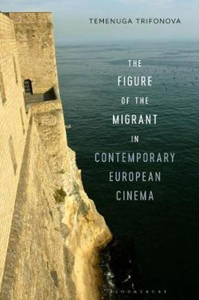 The Figure of the Migrant in Contemporary European Cinema - Temenuga Trifonova