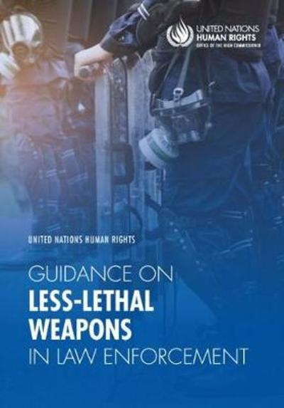 United Nations human rights guidance on less-lethal weapons in law enforcement - United Nations Office of the High Commissioner on Human Rights