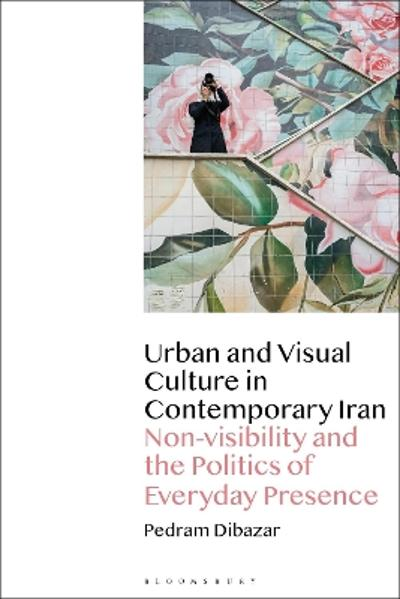 Urban and Visual Culture in Contemporary Iran - Pedram Dibazar
