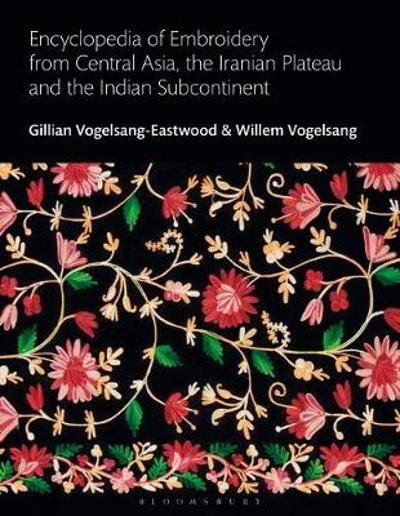 Encyclopedia of Embroidery from Central Asia, the Iranian Plateau and the Indian Subcontinent - Gillian Vogelsang-Eastwood