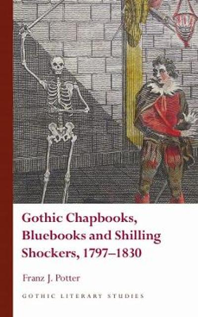 Gothic Chapbooks, Bluebooks and Shilling Shockers, 1797-1830 - Franz J. Potter