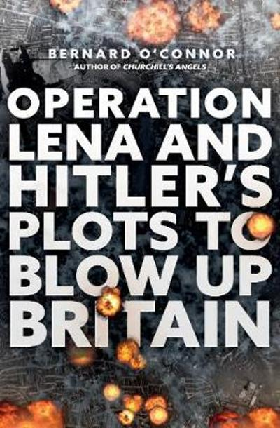 Operation Lena and Hitler's Plots to Blow Up Britain - Bernard O'Connor