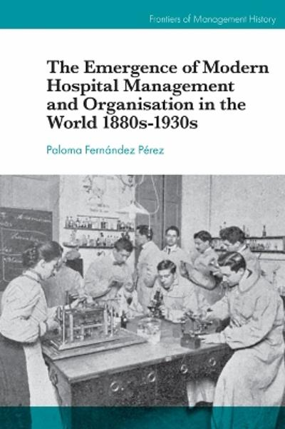 The Emergence of Modern Hospital Management and Organisation in the World 1880s-1930s - Paloma Fernandez Perez