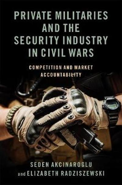 Private Militaries and the Security Industry in Civil Wars - Seden Akcinaroglu