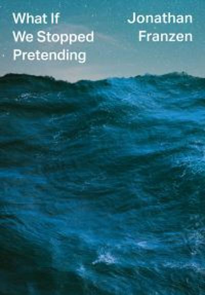 What If We Stopped Pretending? - Jonathan Franzen