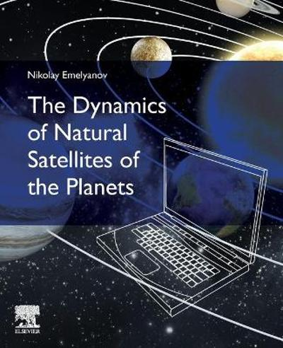 The Dynamics of Natural Satellites of the Planets - Nikolay Emelyanov