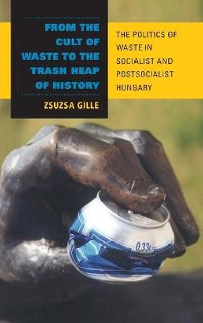 From the Cult of Waste to the Trash Heap of History - Zsuzsa Gille