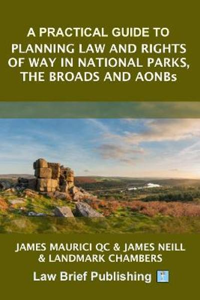 A Practical Guide to Planning Law and Rights of Way in National Parks, the Broads and AONBs - James Maurici QC