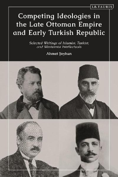 Competing Ideologies in the Late Ottoman Empire and Early Turkish Republic - Ahmet Seyhun