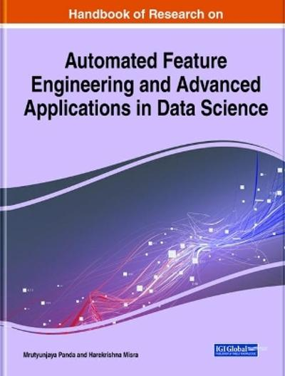 Handbook of Research on Automated Feature Engineering and Advanced Applications in Data Science - Mrutyunjaya Panda