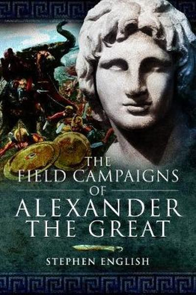 The Field Campaigns of Alexander the Great - Stephen English