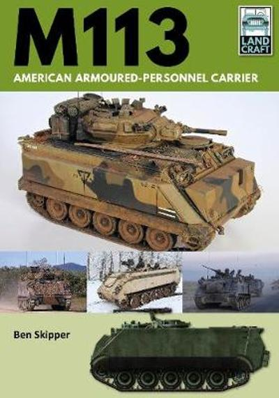 M113: American Armoured Personnel Carrier - Ben Skipper