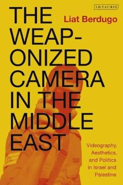The Weaponized Camera in the Middle East - Liat Berdugo