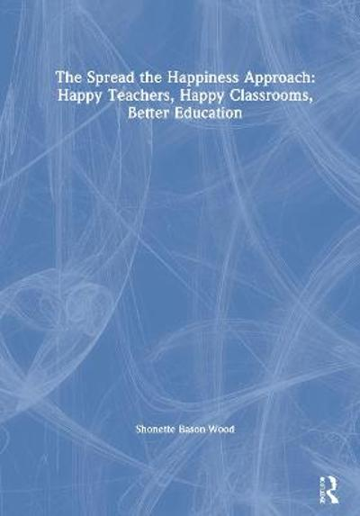 The Spread the Happiness Approach: Happy Teachers, Happy Classrooms, Better Education - Shonette Bason-Wood