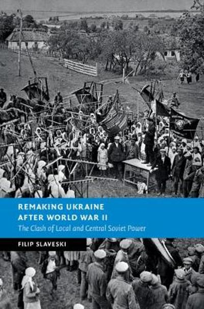 Remaking Ukraine after World War II - Filip Slaveski