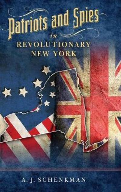 Patriots and Spies in Revolutionary New York - A.J. Schenkman