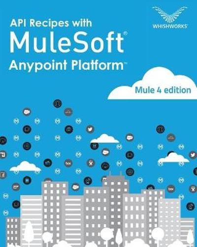 API Recipes with Mulesoft(R) Anypoint Platform - Whishworks Editorial Board