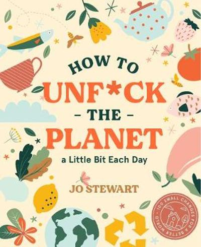 How to Unf*ck the Planet a Little Bit Each Day - Jo Stewart