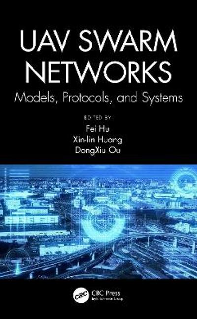 UAV Swarm Networks: Models, Protocols, and Systems - Fei Hu