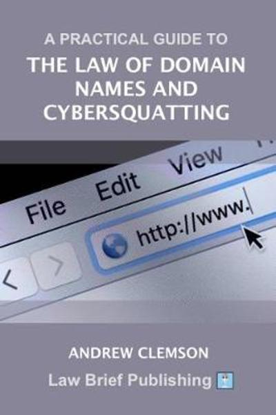 A Practical Guide to the Law of Domain Names and Cybersquatting - Andrew Clemson