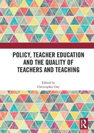Policy, Teacher Education and the Quality of Teachers and Teaching - Christopher Day