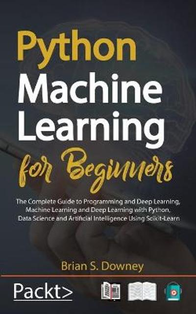 Python Machine Learning for Beginners - Brian S Downey