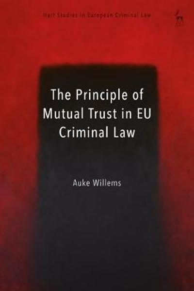 The Principle of Mutual Trust in EU Criminal Law - Auke Willems