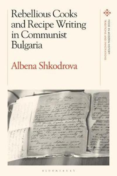 Rebellious Cooks and Recipe Writing in Communist Bulgaria - Dr Albena Shkodrova