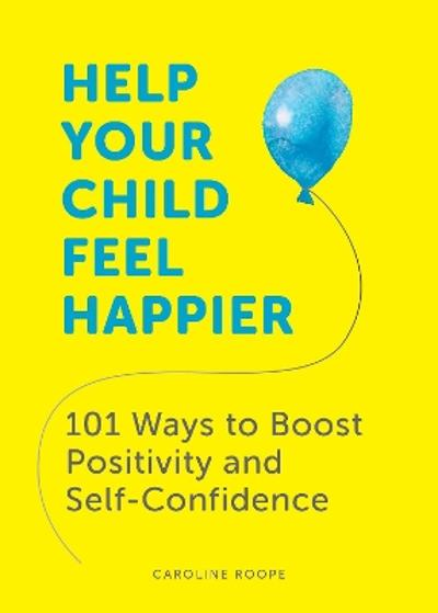 Help Your Child Feel Happier - Caroline Roope