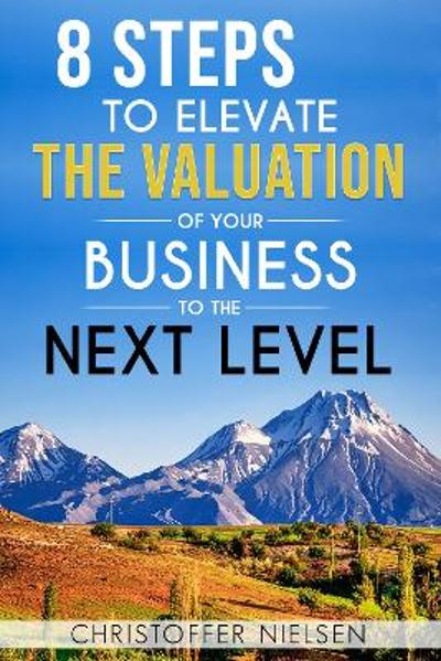 8 Steps to Elevate the Valuation of Your Business to the Next Level - Christoffer Nielsen