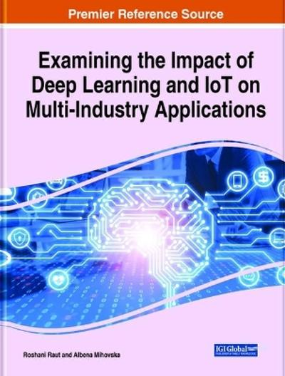 Handbook of Research on the Impact of Deep Learning and IoT on Multi-Industry Applications - Roshani Raut