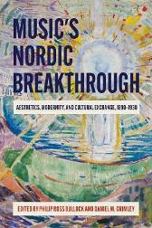 Music`s Nordic Breakthrough - Aesthetics, Modernity, and Cultural Exchange, 1890-1930 - Philip Ross Bullock Daniel M. Grimley Michael Middeke
