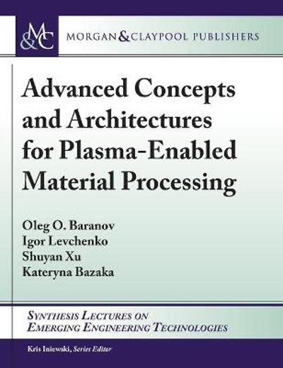 Advanced Concepts and Architectures for Plasma-Enabled Material Processing - Oleg O. Baranov