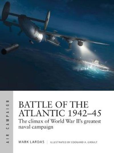 Battle of the Atlantic 1942-45 - Mark Lardas