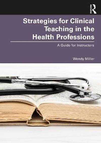 Strategies for Clinical Teaching in the Health Professions - Wendy Miller