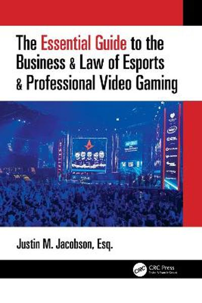 The Essential Guide to the Business & Law of Esports & Professional Video Gaming - Justin M Jacobson