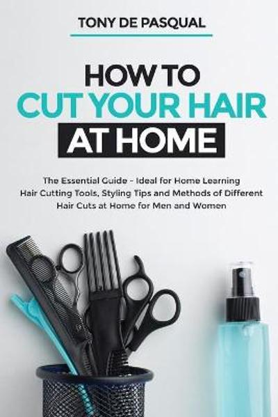 How to Cut Your Hair at Home - Tony de Pasqual