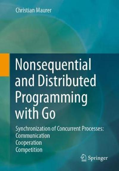 Nonsequential and Distributed Programming with Go - Christian Maurer