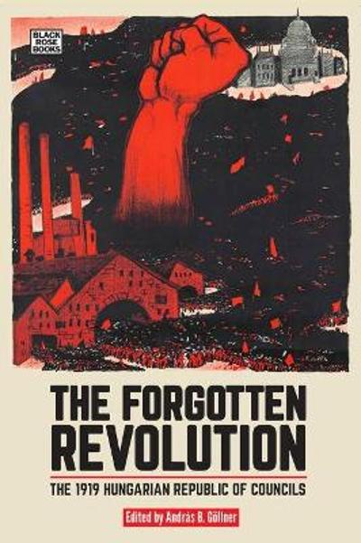 The Forgotten Revolution - The 1919 Hungarian Republic of Councils - Andras B. Goellner