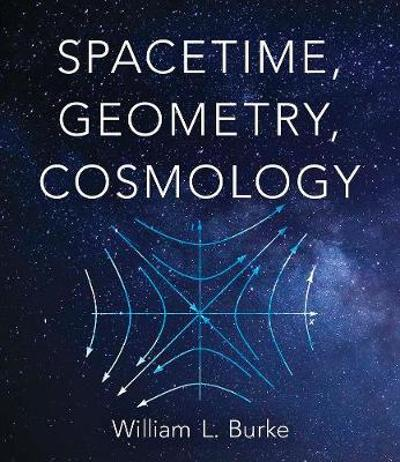 Spacetime, Geometry, Cosmology - William Burke