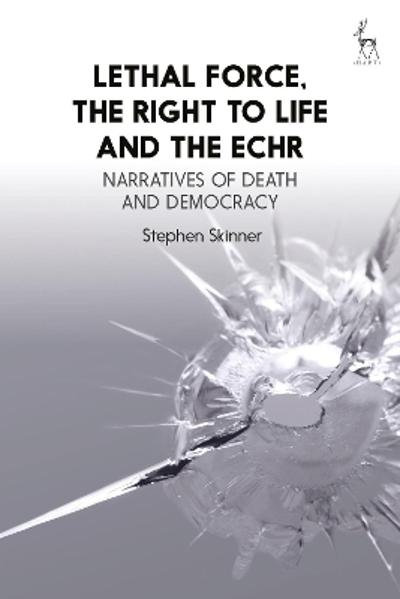 Lethal Force, the Right to Life and the ECHR - Dr Stephen Skinner
