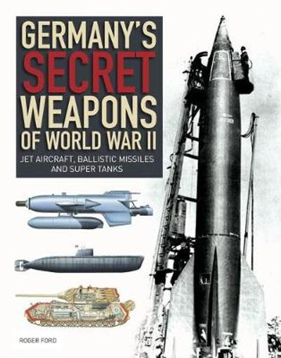 Germany's Secret Weapons of World War II - Roger Ford