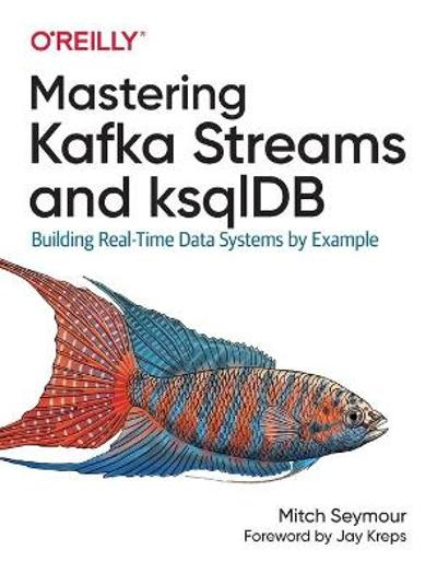 Mastering Kafka Streams and ksqlDB - Mitch Seymour