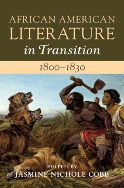 African American Literature in Transition, 1800-1830: Volume 2, 1800-1830 - Jasmine Nichole Cobb