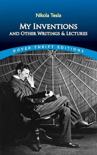 My Inventions and Other Writings and Lectures - Nikola Tesla
