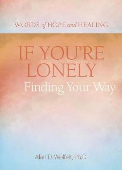 If You're Lonely: Finding Your Way - Alan Wolfelt