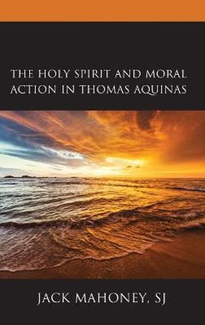 The Holy Spirit and Moral Action in Thomas Aquinas - SJ, Jack Mahoney